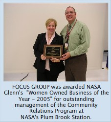 "FOCUS GROUP was awarded the 2005 ""NASA Glenn Research Center's Women Owned Business of the Year"" for the highly successful Community Involvement work with NASA"